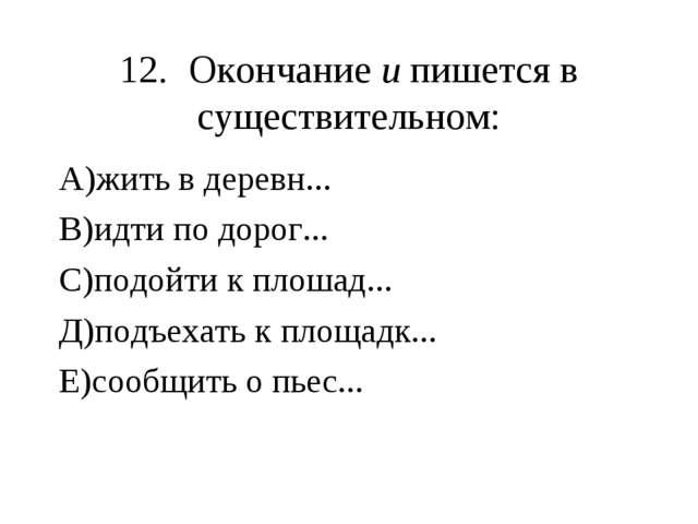 12.Окончание и пишется в существительном: А)жить в деревн... В)идти по дорог...
