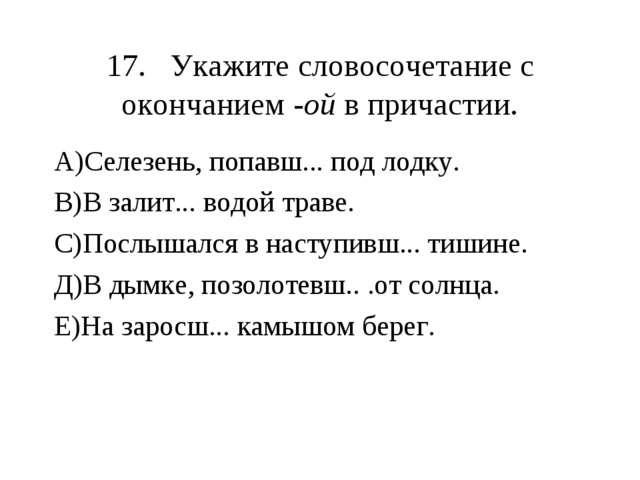 17.Укажите словосочетание с окончанием -ой в причастии. А)Селезень, попавш.....