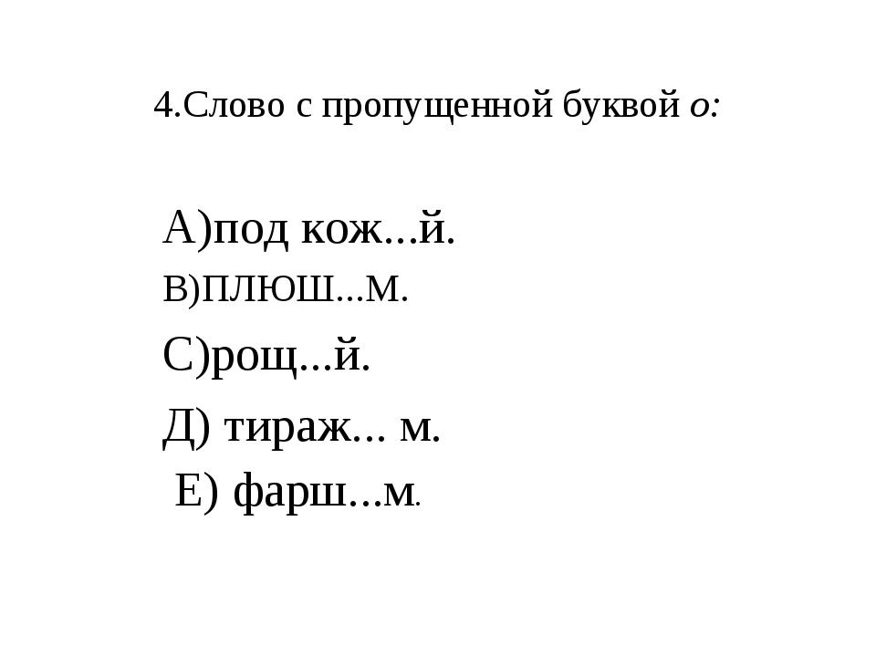 4.Слово с пропущенной буквой о: А)под кож...й. В)ПЛЮШ...М. С)рощ...й. Д) тира...