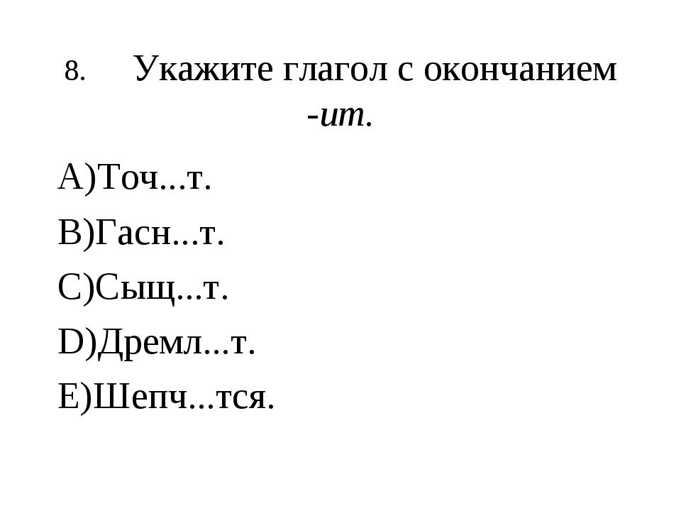 8.Укажите глагол с окончанием -ит. А)Точ...т. В)Гасн...т. С)Сыщ...т. D)Дремл...