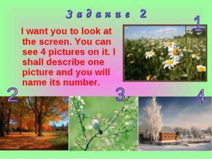 З а д а н и е 2 I want you to look at the screen. You can see 4 pictures on i