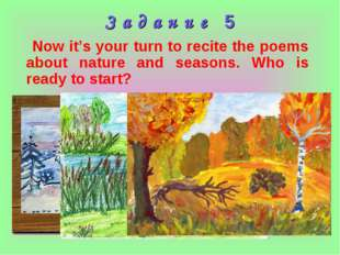 З а д а н и е 5 Now it's your turn to recite the poems about nature and seaso