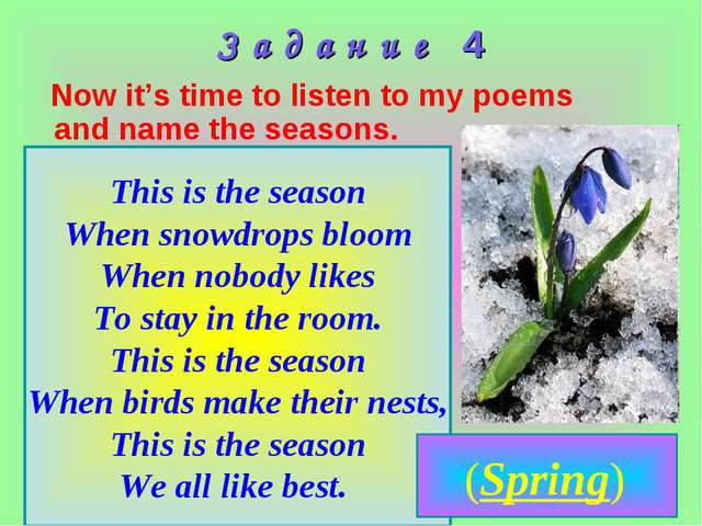 З а д а н и е 4 Now it's time to listen to my poems and name the seasons. Thi...
