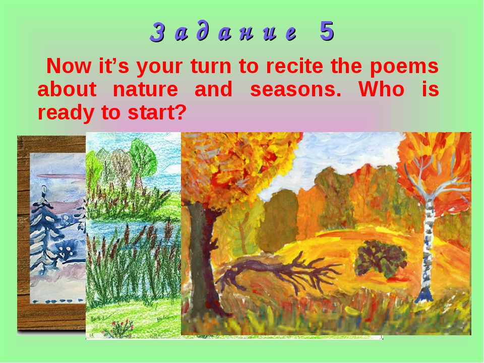 З а д а н и е 5 Now it's your turn to recite the poems about nature and seaso...