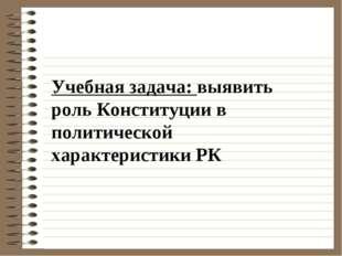Учебная задача: выявить роль Конституции в политической характеристики РК