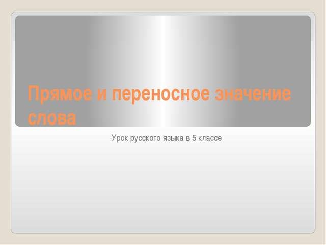 Прямое и переносное значение слова Урок русского языка в 5 классе