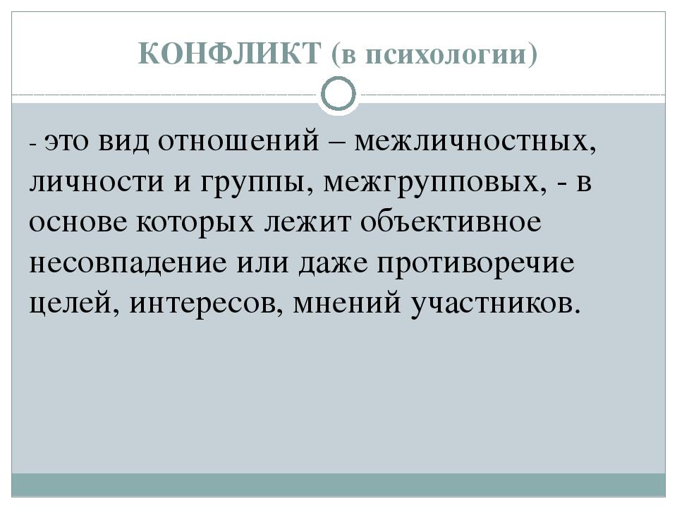 КОНФЛИКТ (в психологии) - это вид отношений – межличностных, личности и групп...