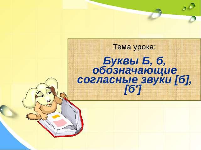 Тема урока: Буквы Б, б, обозначающие согласные звуки [б], [б']