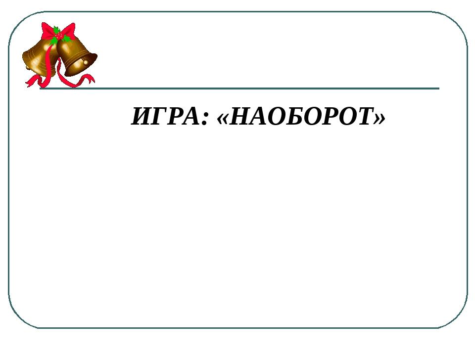 ИГРА: «НАОБОРОТ»