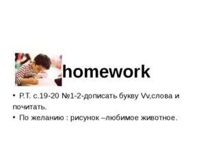 homework Р.Т. с.19-20 №1-2-дописать букву Vv,слова и почитать. По желанию : р