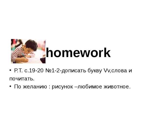homework Р.Т. с.19-20 №1-2-дописать букву Vv,слова и почитать. По желанию : р...
