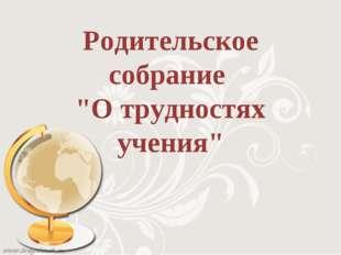 """Родительское собрание """"О трудностях учения"""""""