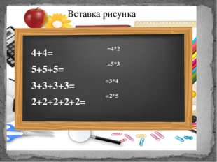 4+4= 5+5+5= 3+3+3+3= 2+2+2+2+2= =4*2  =5*3  =3*4  =2*5