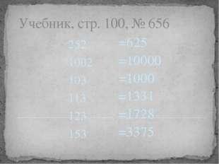 Учебник, стр. 100, № 656 252 1002 103 113 123 153 =625 =10000 =1000 =1331 =17