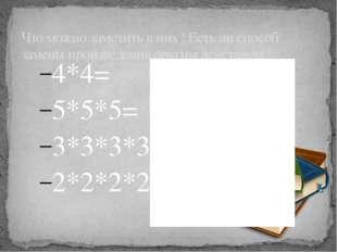 4*4= 5*5*5= 3*3*3*3= 2*2*2*2*2= Что можно заметить в них? Есть ли способ заме
