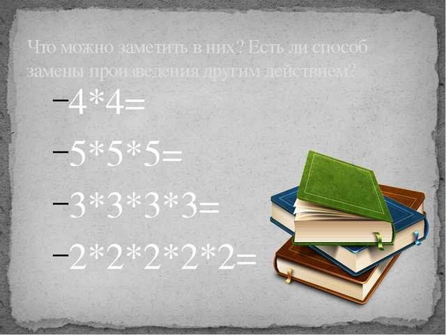 4*4= 5*5*5= 3*3*3*3= 2*2*2*2*2= Что можно заметить в них? Есть ли способ заме...