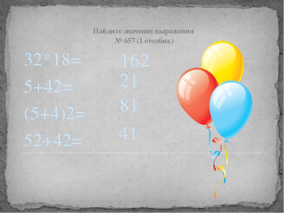 Найдите значение выражения № 657 (1 столбик) 32*18= 5+42= (5+4)2= 52+42=  16...