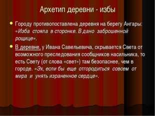 Архетип деревни - избы Городу противопоставлена деревня на берегу Ангары: «Из