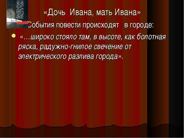 «Дочь Ивана, мать Ивана» События повести происходят в городе: «…широко стояло...