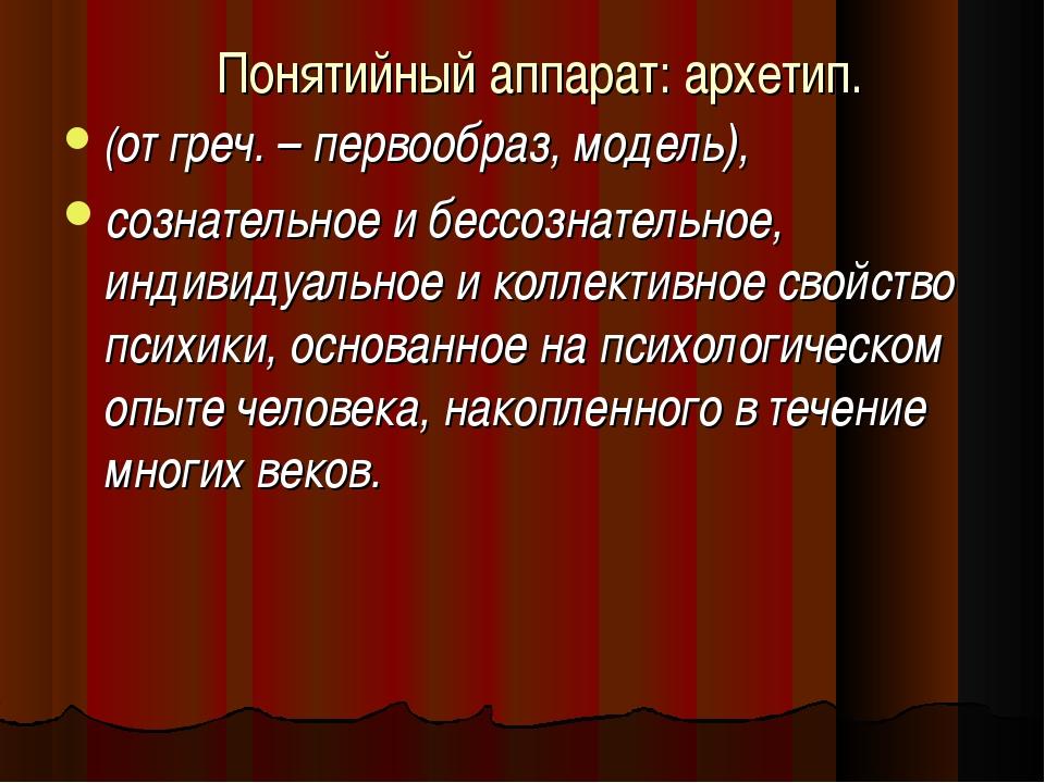Понятийный аппарат: архетип. (от греч. – первообраз, модель), сознательное и...