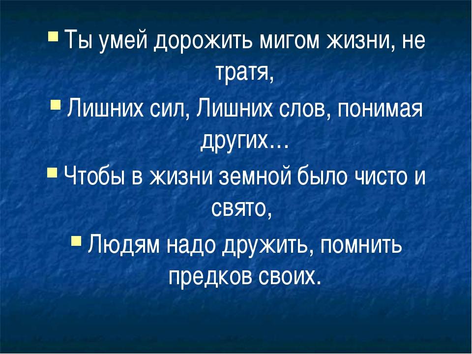 Ты умей дорожить мигом жизни, не тратя, Лишних сил, Лишних слов, понимая друг...