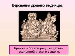 Верования древних индийцев. Брахма – бог-творец, создатель вселенной и всего