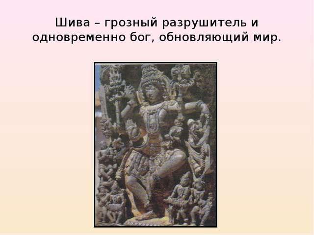 Шива – грозный разрушитель и одновременно бог, обновляющий мир.