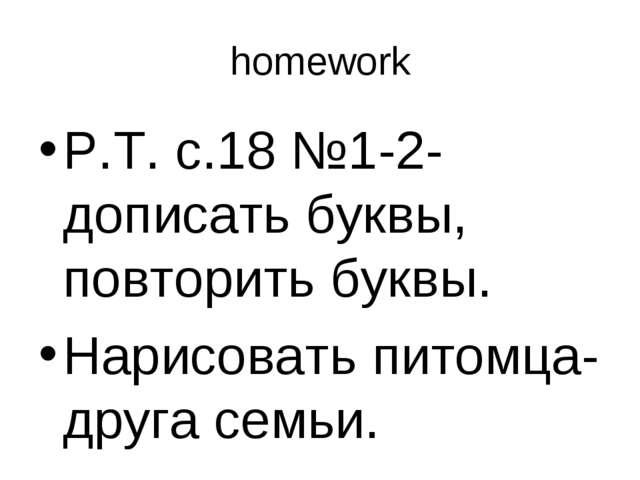 homework Р.Т. с.18 №1-2-дописать буквы, повторить буквы. Нарисовать питомца-д...