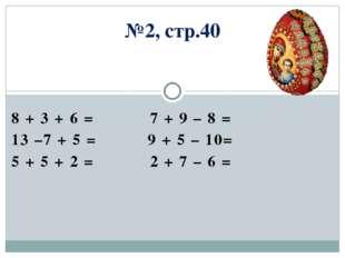 №2, стр.40 8 + 3 + 6 = 7 + 9 – 8 = 13 –7 + 5 = 9 + 5 – 10= 5 + 5 + 2 = 2 + 7