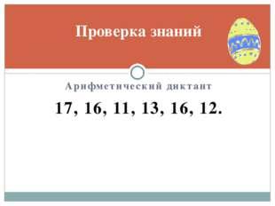 Арифметический диктант 17, 16, 11, 13, 16, 12. Проверка знаний
