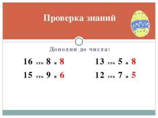 Дополни до числа: 16 это 8 и 8 13 это 5 и 8 15 это 9 и 6 12 это 7 и 5 Проверк