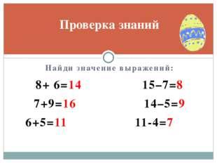 Найди значение выражений: 8+ 6=14 15–7=8 7+9=16 14–5=9 6+5=11 11-4=7 Проверка
