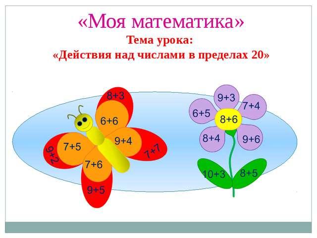 «Моя математика» Тема урока: «Действия над числами в пределах 20»