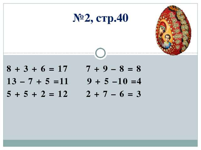 №2, стр.40 8 + 3 + 6 = 17 7 + 9 – 8 = 8 13 – 7 + 5 =11 9 + 5 –10 =4 5 + 5 + 2...