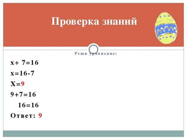 Реши уравнение: х+ 7=16 х=16-7 Х=9 9+7=16 16=16 Ответ: 9 Проверка знаний