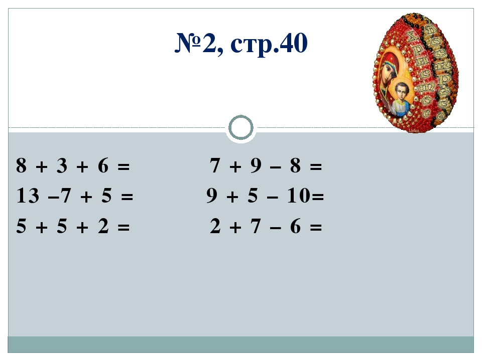 №2, стр.40 8 + 3 + 6 = 7 + 9 – 8 = 13 –7 + 5 = 9 + 5 – 10= 5 + 5 + 2 = 2 + 7...
