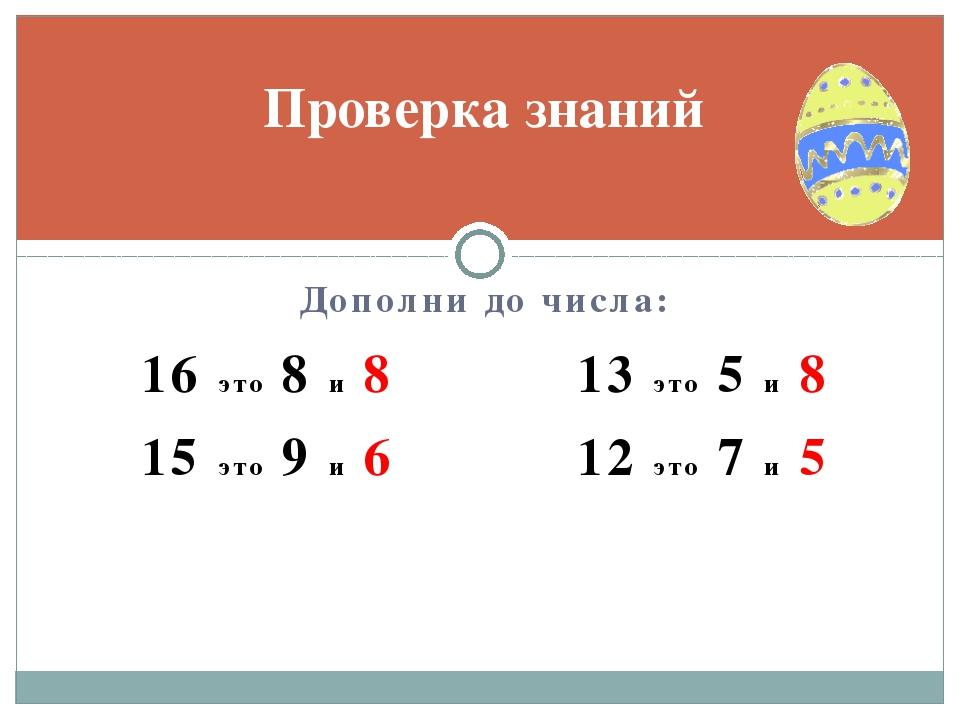 Дополни до числа: 16 это 8 и 8 13 это 5 и 8 15 это 9 и 6 12 это 7 и 5 Проверк...