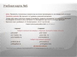 Учебная карта №5 Цель: Применять полученные знания в вычислении производных в