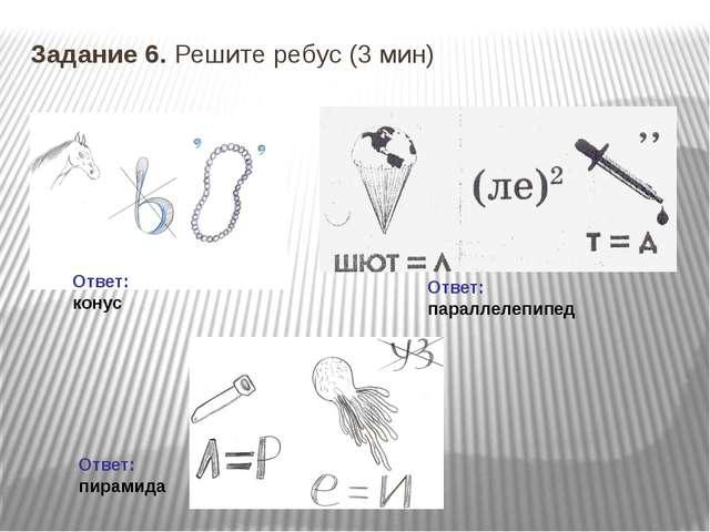Задание 6. Решите ребус (3 мин) Ответ: конус Ответ: пирамида Ответ: параллеле...