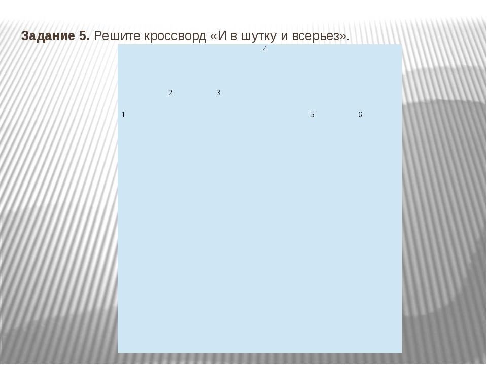 Задание 5. Решите кроссворд «И в шутку и всерьез». 4 2 3 1 5 6