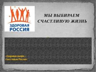 МЫ ВЫБИРАЕМ СЧАСТЛИВУЮ ЖИЗНЬ «Здоровая нация – счастливая Россия»
