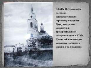 В 1689г И.С.Анненков построил однопрестольную деревянную церковь. Другую цер