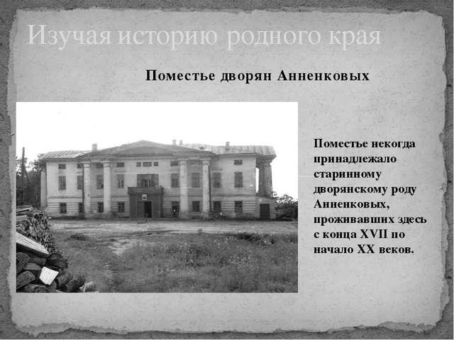 Поместье дворян Анненковых Изучая историю родного края Поместье некогда прин...
