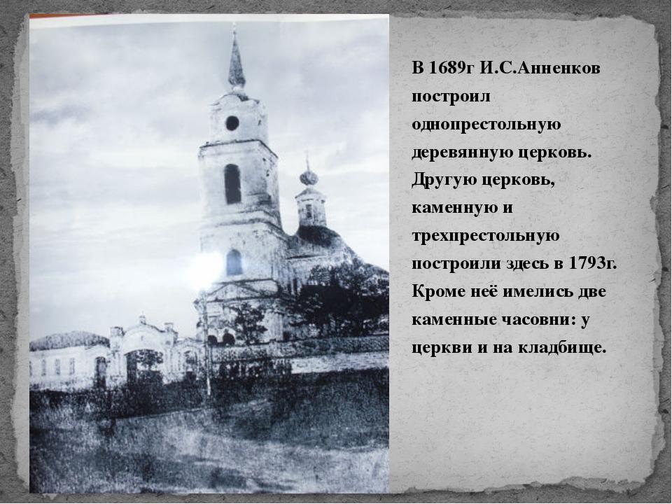 В 1689г И.С.Анненков построил однопрестольную деревянную церковь. Другую цер...