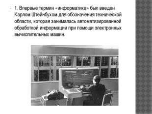 1. Впервые термин «информатика» был введен Карлом Штейнбухом для обозначения