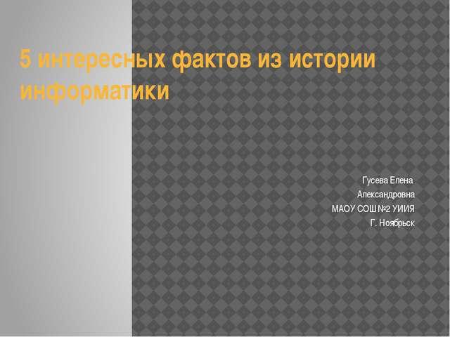 5 интересных фактов из истории информатики Гусева Елена Александровна МАОУ СО...