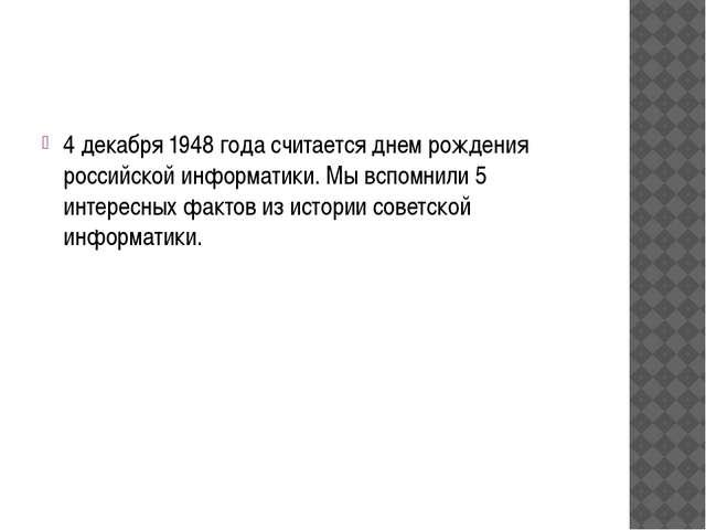 4 декабря 1948 года считается днем рождения российской информатики. Мы вспом...