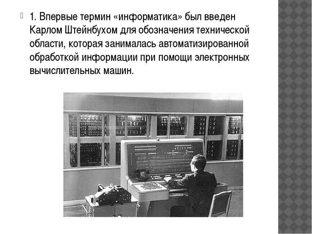 1. Впервые термин «информатика» был введен Карлом Штейнбухом для обозначения...