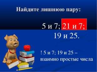 Найдите лишнюю пару: 5 и 7; 21 и 7; 19 и 25. ! 5 и 7; 19 и 25 – взаимно прост