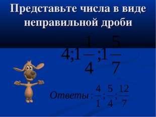 Представьте числа в виде неправильной дроби